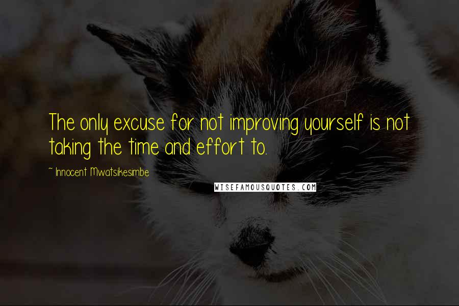 Innocent Mwatsikesimbe quotes: The only excuse for not improving yourself is not taking the time and effort to.