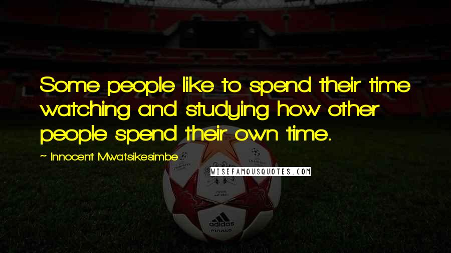 Innocent Mwatsikesimbe quotes: Some people like to spend their time watching and studying how other people spend their own time.