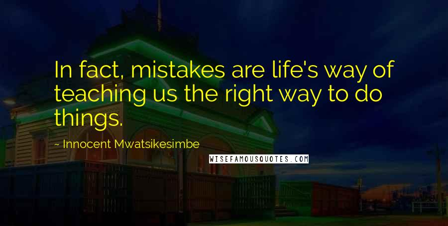 Innocent Mwatsikesimbe quotes: In fact, mistakes are life's way of teaching us the right way to do things.