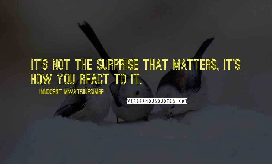 Innocent Mwatsikesimbe quotes: It's not the surprise that matters, it's how you react to it.