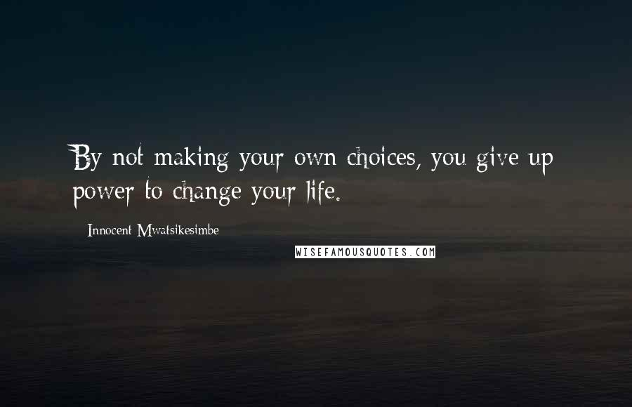 Innocent Mwatsikesimbe quotes: By not making your own choices, you give up power to change your life.