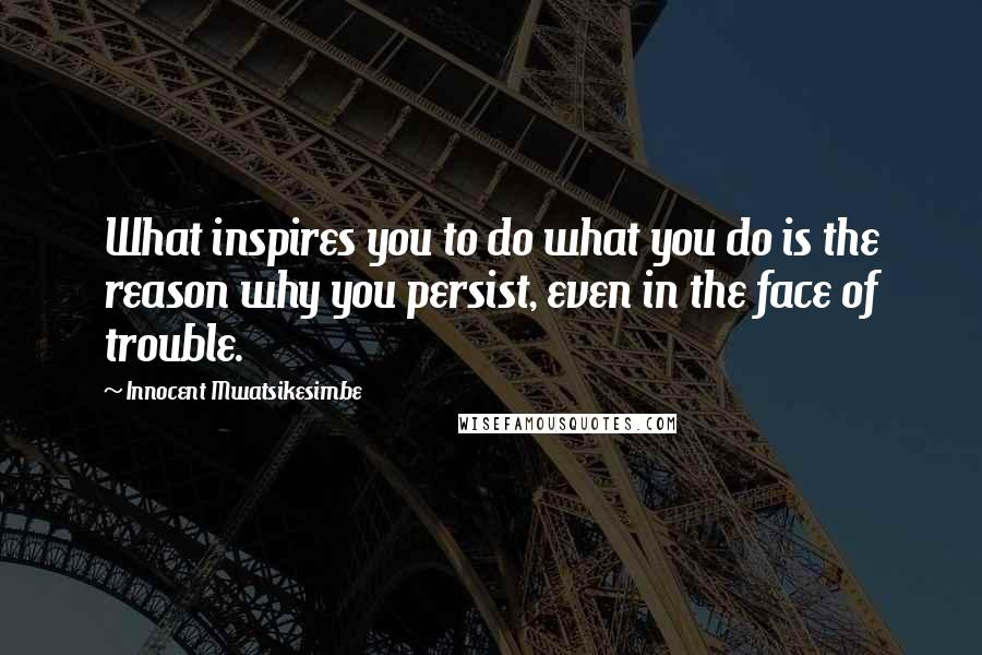 Innocent Mwatsikesimbe quotes: What inspires you to do what you do is the reason why you persist, even in the face of trouble.