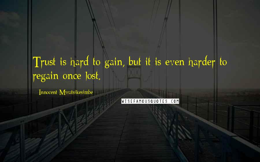 Innocent Mwatsikesimbe quotes: Trust is hard to gain, but it is even harder to regain once lost.
