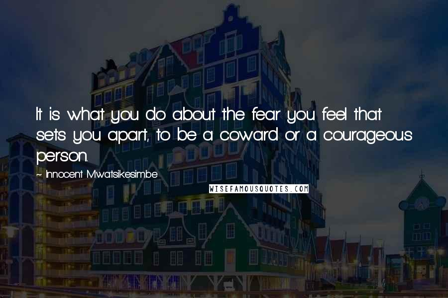 Innocent Mwatsikesimbe quotes: It is what you do about the fear you feel that sets you apart, to be a coward or a courageous person.