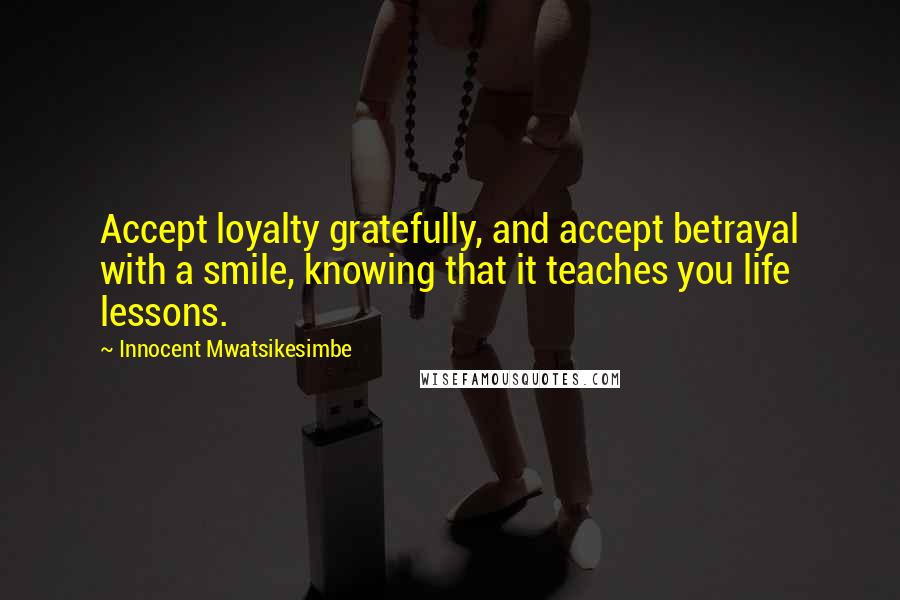 Innocent Mwatsikesimbe quotes: Accept loyalty gratefully, and accept betrayal with a smile, knowing that it teaches you life lessons.
