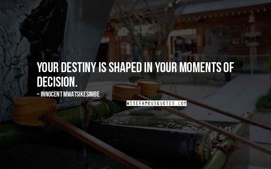 Innocent Mwatsikesimbe quotes: Your destiny is shaped in your moments of decision.