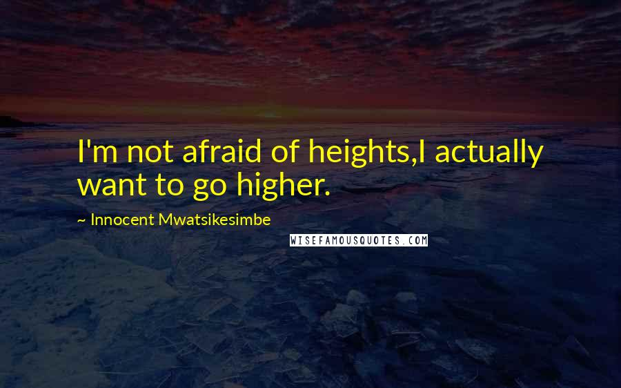 Innocent Mwatsikesimbe quotes: I'm not afraid of heights,I actually want to go higher.