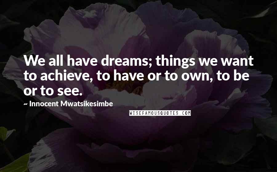 Innocent Mwatsikesimbe quotes: We all have dreams; things we want to achieve, to have or to own, to be or to see.