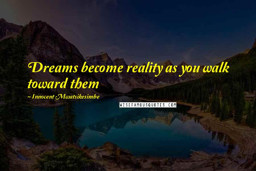 Innocent Mwatsikesimbe quotes: Dreams become reality as you walk toward them