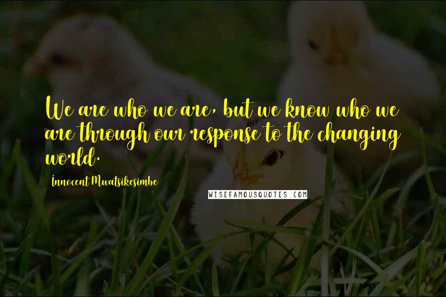 Innocent Mwatsikesimbe quotes: We are who we are, but we know who we are through our response to the changing world.
