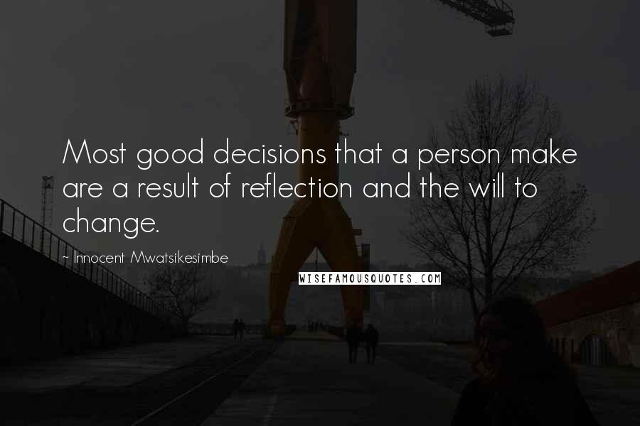 Innocent Mwatsikesimbe quotes: Most good decisions that a person make are a result of reflection and the will to change.