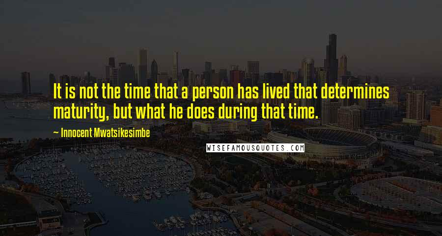 Innocent Mwatsikesimbe quotes: It is not the time that a person has lived that determines maturity, but what he does during that time.