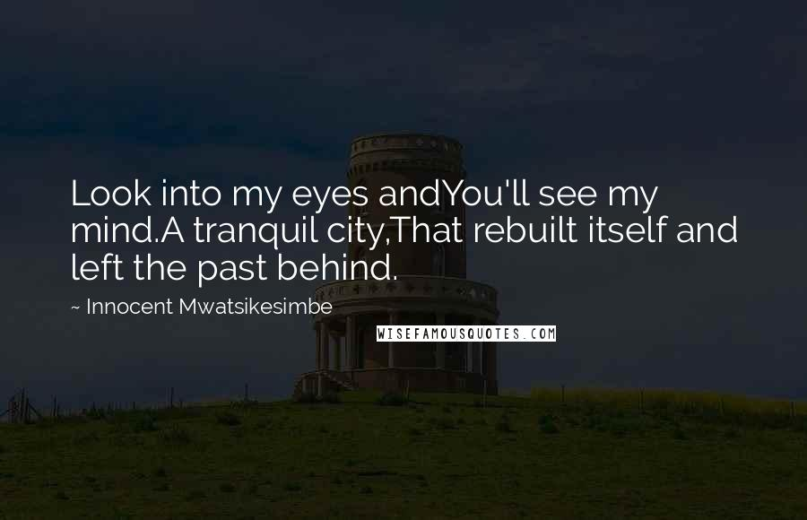 Innocent Mwatsikesimbe quotes: Look into my eyes andYou'll see my mind.A tranquil city,That rebuilt itself and left the past behind.