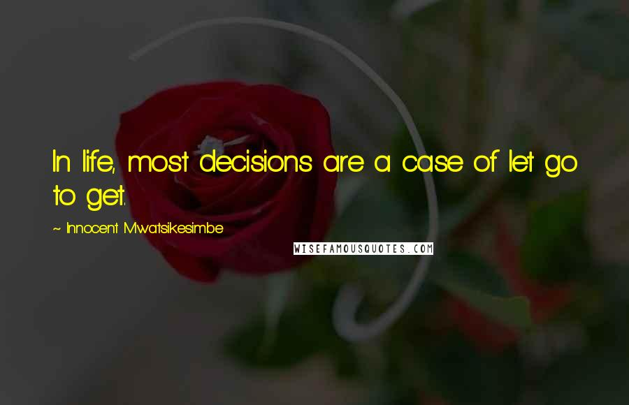 Innocent Mwatsikesimbe quotes: In life, most decisions are a case of let go to get.
