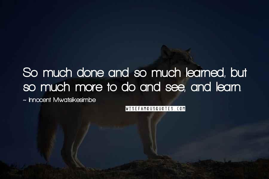 Innocent Mwatsikesimbe quotes: So much done and so much learned, but so much more to do and see, and learn.