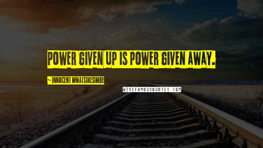 Innocent Mwatsikesimbe quotes: Power given up is power given away.