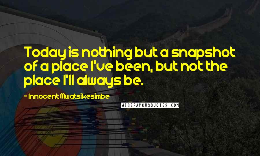 Innocent Mwatsikesimbe quotes: Today is nothing but a snapshot of a place I've been, but not the place I'll always be.