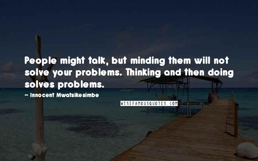 Innocent Mwatsikesimbe quotes: People might talk, but minding them will not solve your problems. Thinking and then doing solves problems.