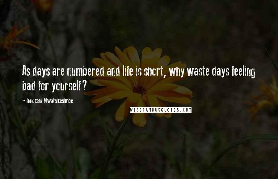Innocent Mwatsikesimbe quotes: As days are numbered and life is short, why waste days feeling bad for yourself?