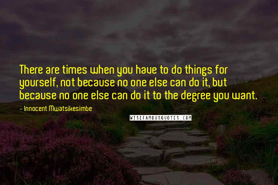 Innocent Mwatsikesimbe quotes: There are times when you have to do things for yourself, not because no one else can do it, but because no one else can do it to the degree