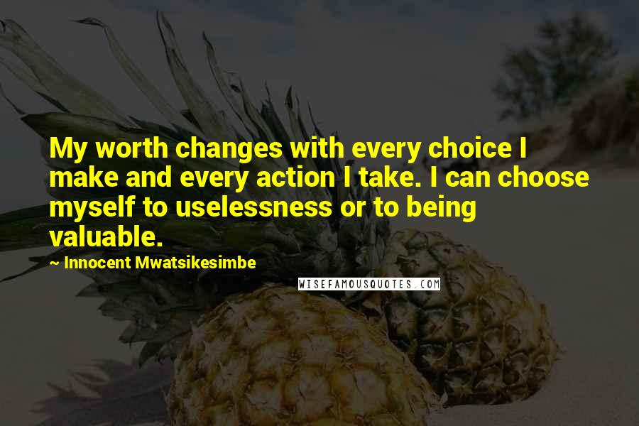 Innocent Mwatsikesimbe quotes: My worth changes with every choice I make and every action I take. I can choose myself to uselessness or to being valuable.