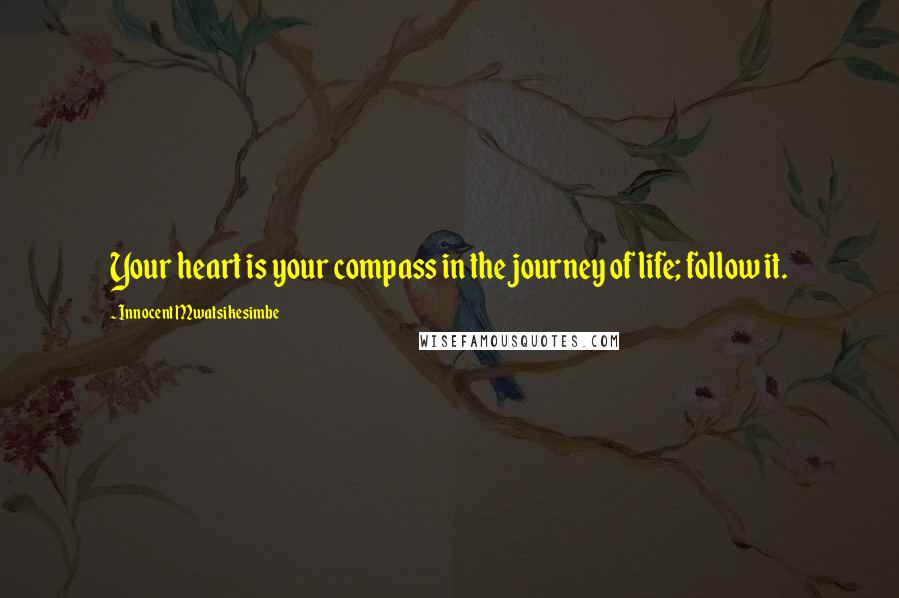 Innocent Mwatsikesimbe quotes: Your heart is your compass in the journey of life; follow it.