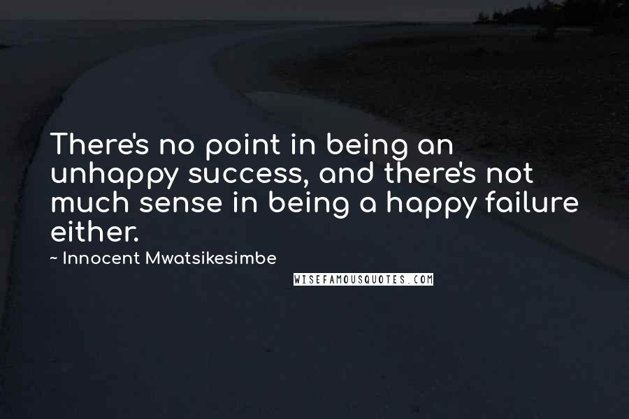 Innocent Mwatsikesimbe quotes: There's no point in being an unhappy success, and there's not much sense in being a happy failure either.