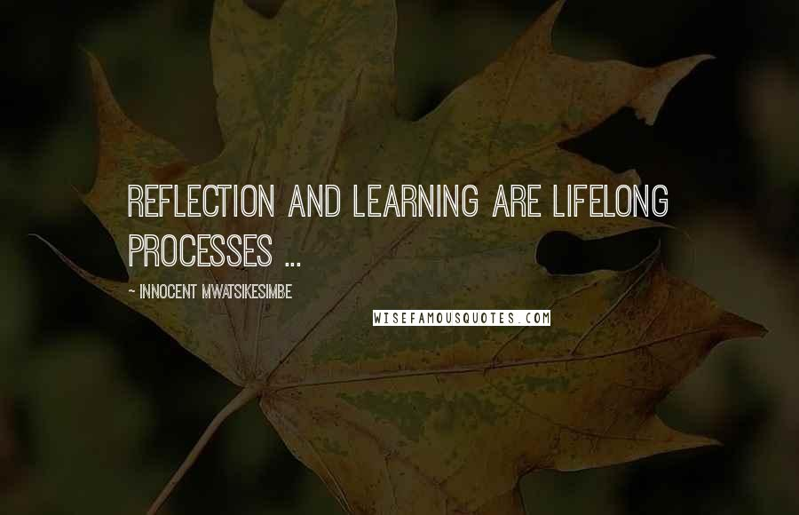 Innocent Mwatsikesimbe quotes: Reflection and learning are lifelong processes ...