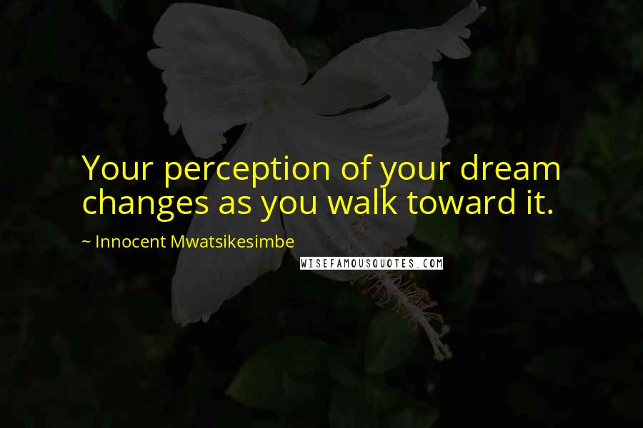 Innocent Mwatsikesimbe quotes: Your perception of your dream changes as you walk toward it.