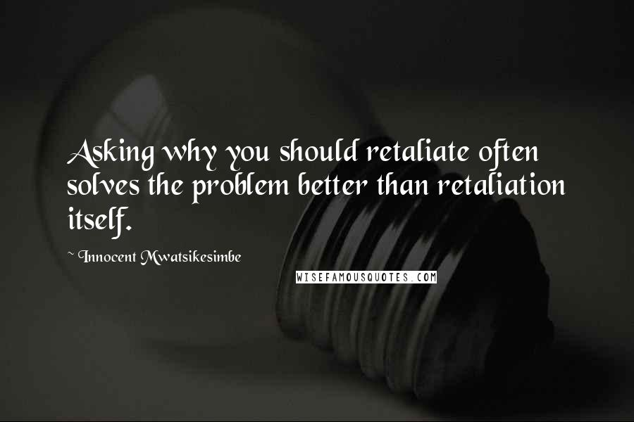 Innocent Mwatsikesimbe quotes: Asking why you should retaliate often solves the problem better than retaliation itself.