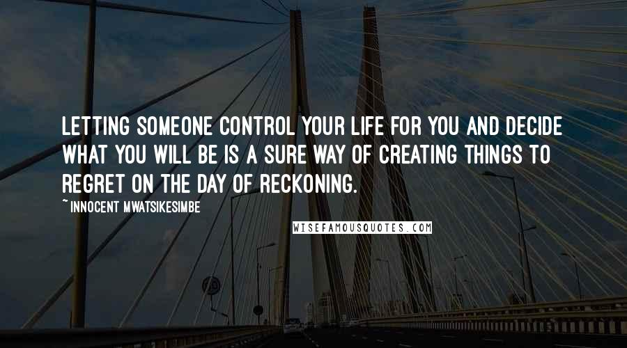 Innocent Mwatsikesimbe quotes: Letting someone control your life for you and decide what you will be is a sure way of creating things to regret on the day of reckoning.