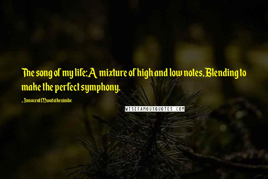 Innocent Mwatsikesimbe quotes: The song of my life:A mixture of high and low notes,Blending to make the perfect symphony.