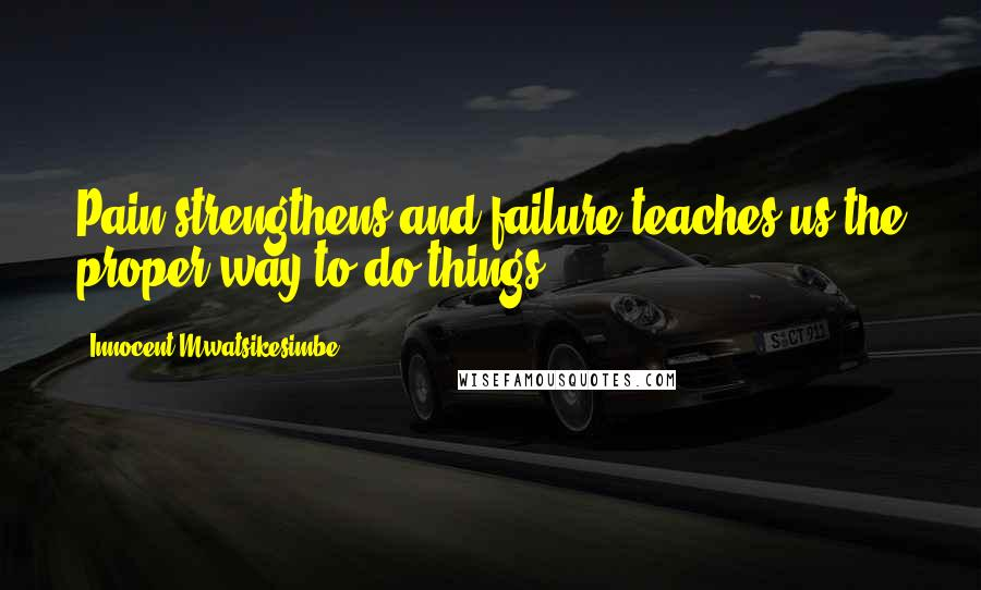 Innocent Mwatsikesimbe quotes: Pain strengthens and failure teaches us the proper way to do things.