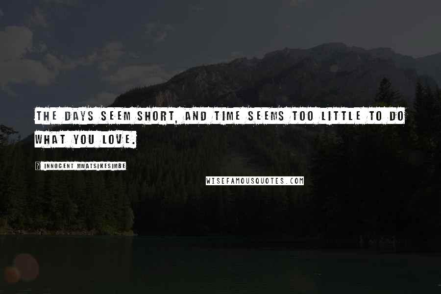 Innocent Mwatsikesimbe quotes: The days seem short, and time seems too little to do what you love.