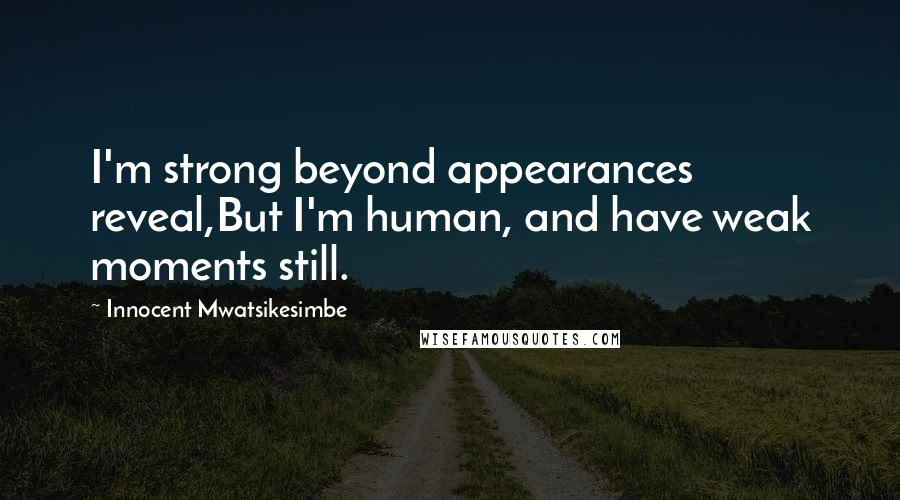 Innocent Mwatsikesimbe quotes: I'm strong beyond appearances reveal,But I'm human, and have weak moments still.
