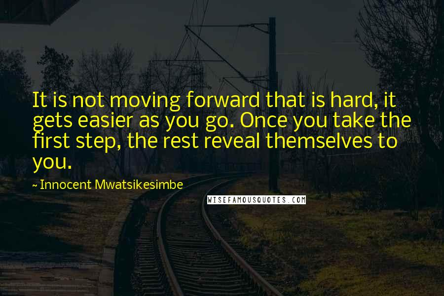 Innocent Mwatsikesimbe quotes: It is not moving forward that is hard, it gets easier as you go. Once you take the first step, the rest reveal themselves to you.