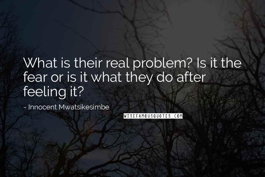 Innocent Mwatsikesimbe quotes: What is their real problem? Is it the fear or is it what they do after feeling it?