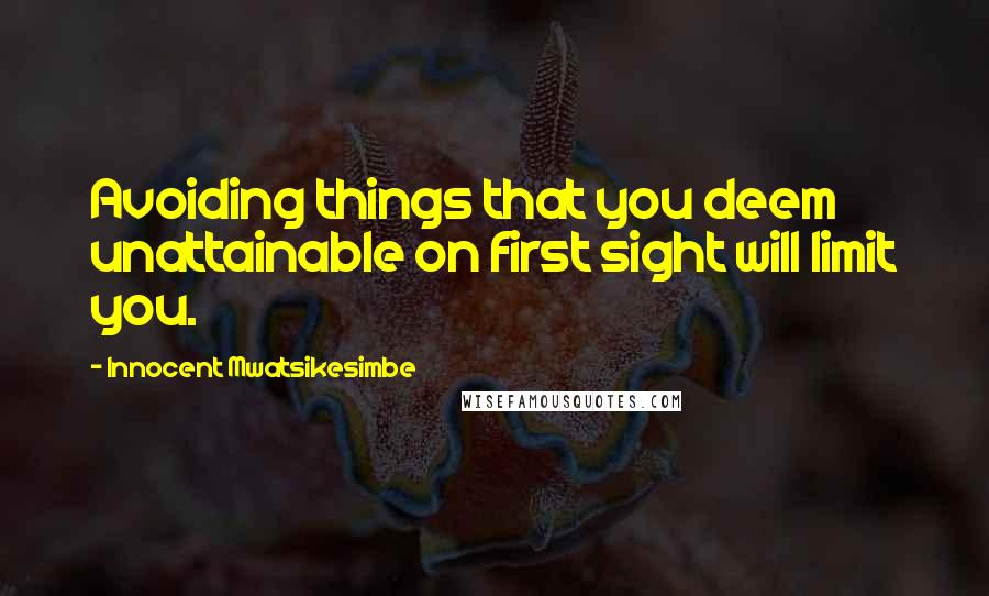 Innocent Mwatsikesimbe quotes: Avoiding things that you deem unattainable on first sight will limit you.