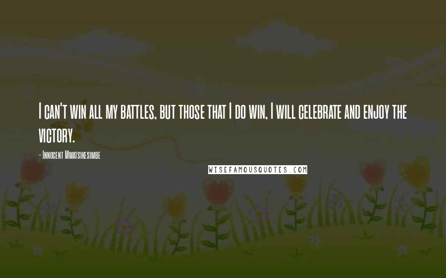 Innocent Mwatsikesimbe quotes: I can't win all my battles, but those that I do win, I will celebrate and enjoy the victory.