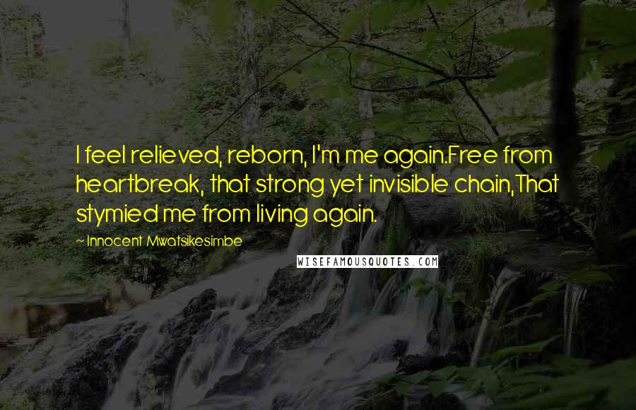 Innocent Mwatsikesimbe quotes: I feel relieved, reborn, I'm me again.Free from heartbreak, that strong yet invisible chain,That stymied me from living again.