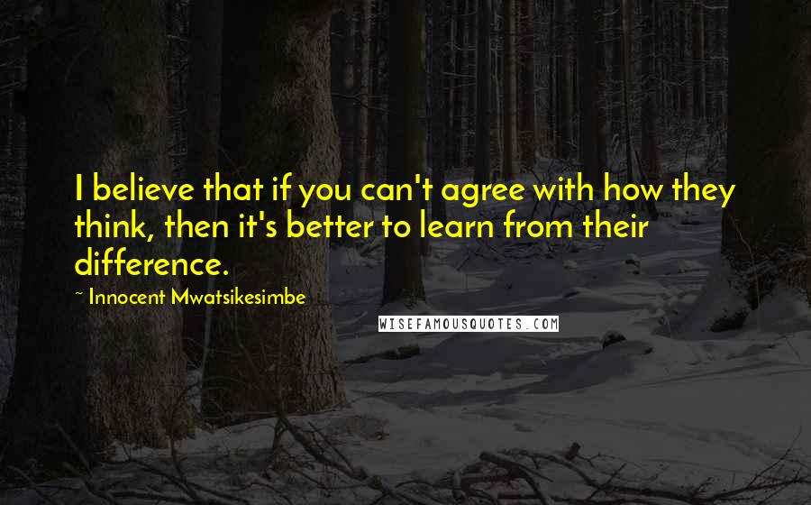 Innocent Mwatsikesimbe quotes: I believe that if you can't agree with how they think, then it's better to learn from their difference.