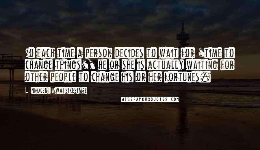 Innocent Mwatsikesimbe quotes: So each time a person decides to wait for 'time to change things', he or she is actually waiting for other people to change his or her fortunes.