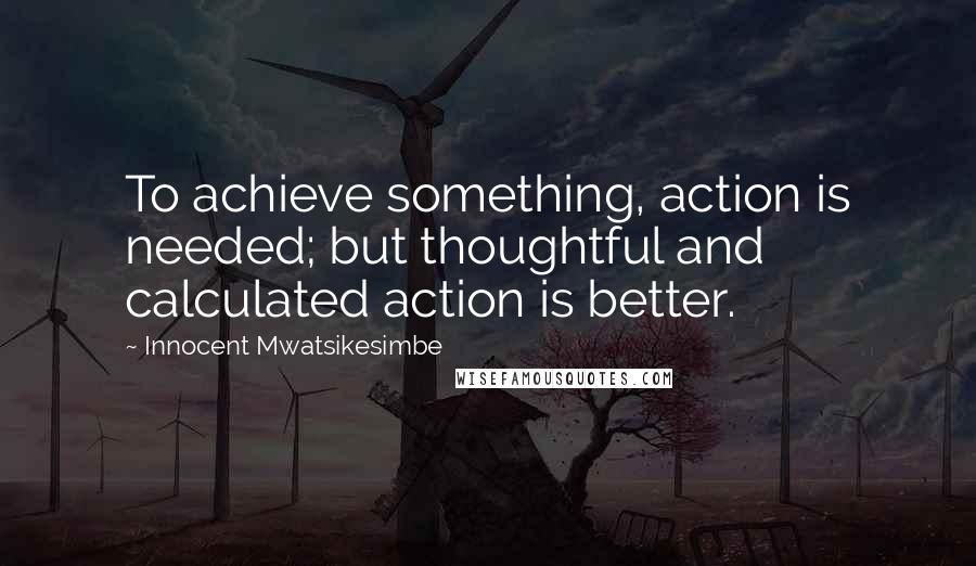 Innocent Mwatsikesimbe quotes: To achieve something, action is needed; but thoughtful and calculated action is better.