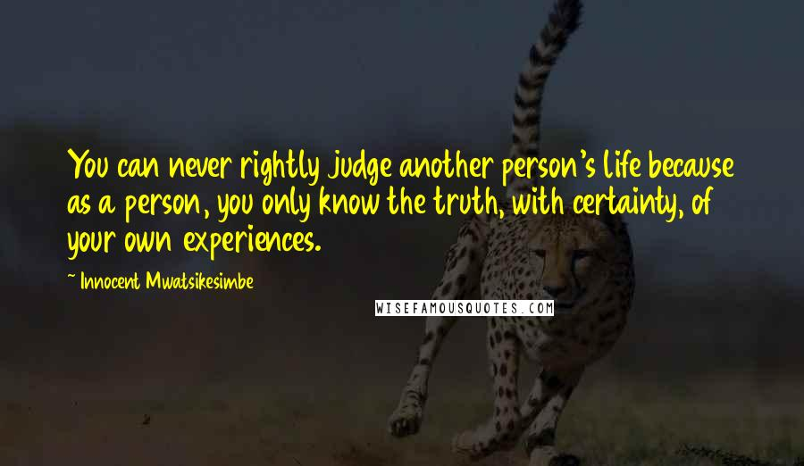 Innocent Mwatsikesimbe quotes: You can never rightly judge another person's life because as a person, you only know the truth, with certainty, of your own experiences.