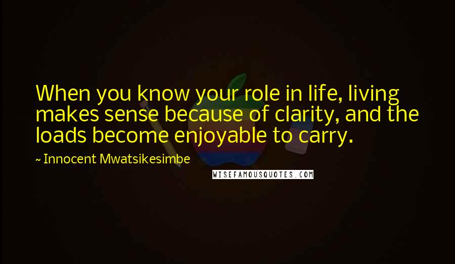 Innocent Mwatsikesimbe quotes: When you know your role in life, living makes sense because of clarity, and the loads become enjoyable to carry.