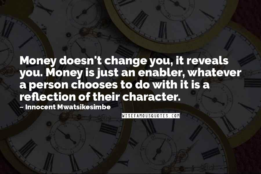 Innocent Mwatsikesimbe quotes: Money doesn't change you, it reveals you. Money is just an enabler, whatever a person chooses to do with it is a reflection of their character.