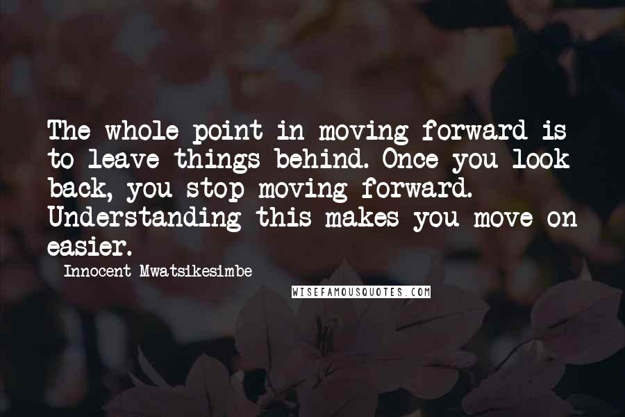 Innocent Mwatsikesimbe quotes: The whole point in moving forward is to leave things behind. Once you look back, you stop moving forward. Understanding this makes you move on easier.