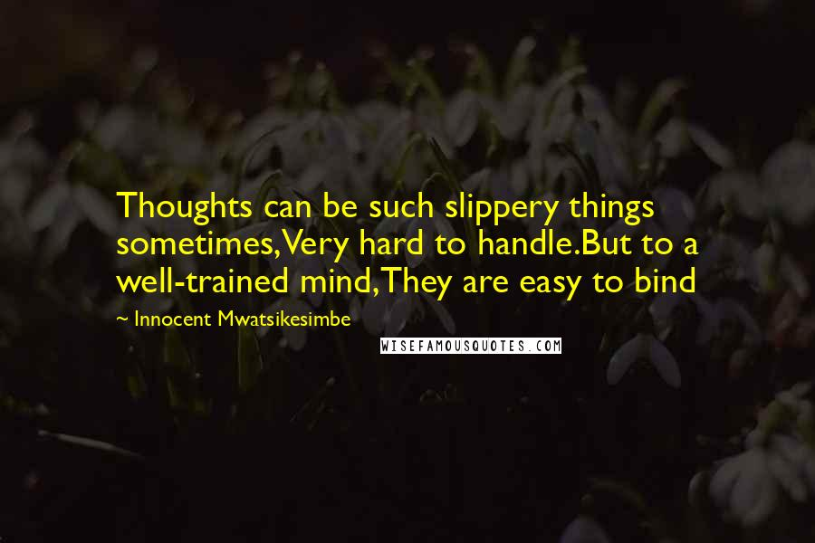 Innocent Mwatsikesimbe quotes: Thoughts can be such slippery things sometimes,Very hard to handle.But to a well-trained mind,They are easy to bind
