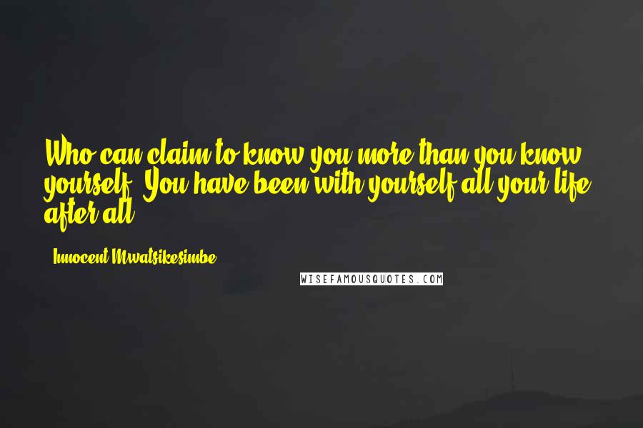 Innocent Mwatsikesimbe quotes: Who can claim to know you more than you know yourself? You have been with yourself all your life, after all.