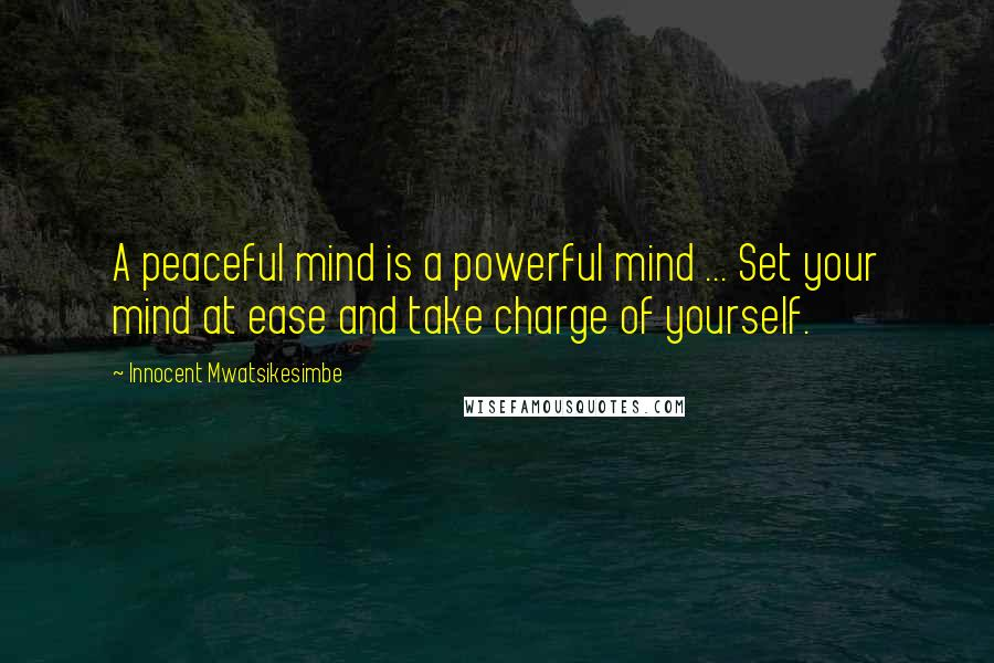 Innocent Mwatsikesimbe quotes: A peaceful mind is a powerful mind ... Set your mind at ease and take charge of yourself.